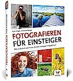 Fotografieren für Einsteiger: Einfach fotografieren lernen. Der praktische Fotokurs für Anfänger...